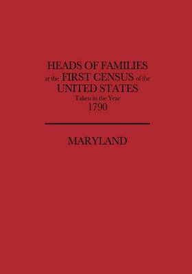 Heads of Families at the First Census of the United States, Taken in the Year 1790: Maryland