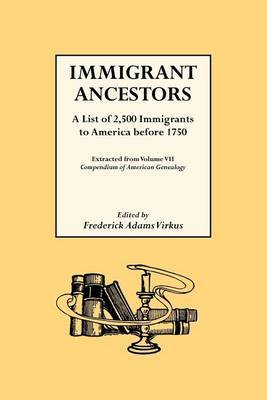 Immigrant Ancestors. a List of 2,500 Immigrants to America Before 1750