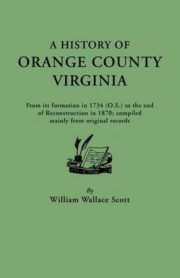 A History of Orange County, Virginia, from Its Formation in 1734 to the End of Reconstruction in 1870, Compiled Mainly from Original Records. with a
