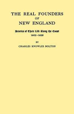 The Real Founders of New England. Stories of Their Life Along the Coast, 1602-1626