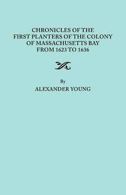 Chronicles of the First Planters of the Colony of Massachusetts Bay from 1623 to 1636