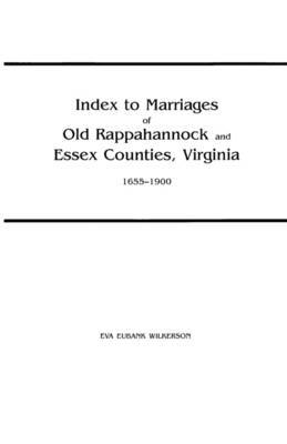 Index to Marriages of Old Rappahannock and Essex Counties, Virginia, 1655-1900