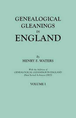 Genealogical Gleanings in England. Abstracts of Wills Relating to Early American Families, with Genealogical Notes and Pedigrees Constructed from the Wills and from Other Records. in Two Volumes. Volume I