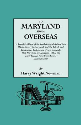 To Maryland from Overseas. a Complete Digest of the Jacobite Loyalists Sold Into White Slavery in Maryland, and the British and Contintental Backgroun