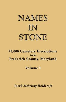 Names in Stone. 75,000 Cemetery Inscriptions from Frederick County, Maryland. Volume 1