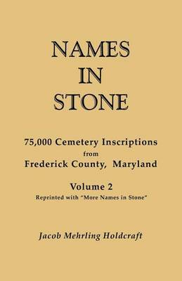 Names in Stone. 75,000 Cemetery Inscriptions from Frederick County, Maryland. Volume 2, Reprinted with More Names in Stone