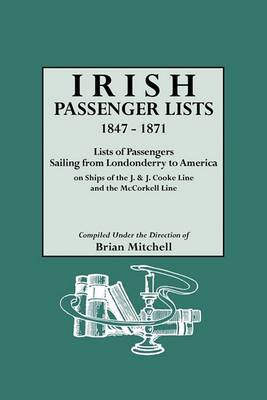 Irish Passenger Lists, 1847-1871. Lists of Passengers Sailing from Londonderry to America on Ships of the J. & J. Cooke Line and the McCorkell Line