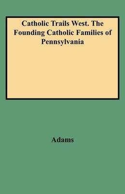 Catholic Trails West. the Founding Catholic Families of Pennsylvania