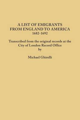 A List of Emigrants from England to America, 1682-1692. Transcribed from the Original Records at the City of London Record Office by Courtesy of the Corporation of London