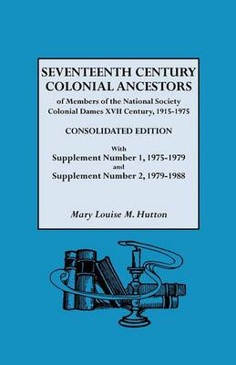 Seventeenth Century Colonial Ancestors of Members of the National Society Colonial Dames XVII Century, 1915-1975. Consolidated Edition, with Supplemen