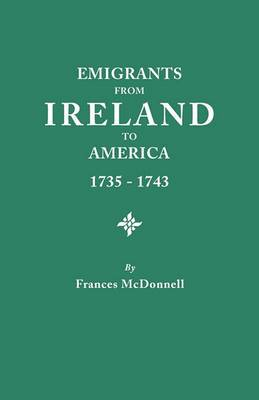 Emigrants from Ireland to America, 1735-1743. a Transcription of the Report of the Irish House of Commons Into Enforced Emigration to America, from Th