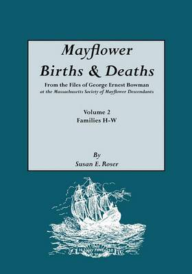 Mayflower Births & Deaths, from the Files of George Ernest Bowman at the Massachusetts Society of Mayflower Descendants. Volume 2, Families H-W. Indexed