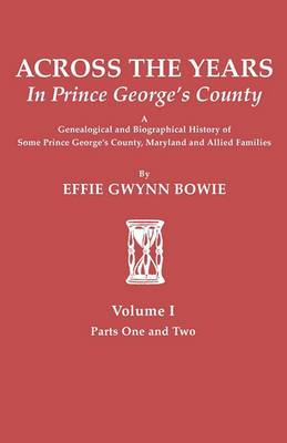 Across the Years in Prince George's County: A Genealogical and Biographical History of Some Prince George's County, Maryland and Allied Families. Volume I