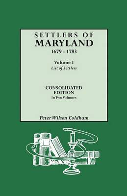 Settlers of Maryland, 1679-1783. Consolidated Edition, in Two Volumes. Volume I: List of Settlers