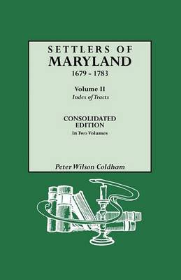 Settlers of Maryland, 1679-1783. Consolidated Edition, in Two Volumes. Volume II: Index of Tracts