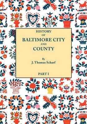 History of Baltimore City and County from the Earliest Period to the Present Day [1881]: Including Biographical Sketches of Their Representative Men. in Two Parts. Part I