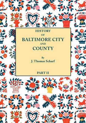 History of Baltimore City and County [Maryland] from the Earliest Period to the Present Day [1881]: Including Biographical Sketches of Their Representative Men. in Two Parts. Part II