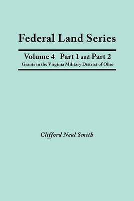 Federal Land Series. a Calendar of Archival Materials on the Land Patents Issued by the United States Government, with Subject, Tract, and Name Indexes. Volume 4, Part 1 and Part 2: Grants in the Virginia Military District of Ohio