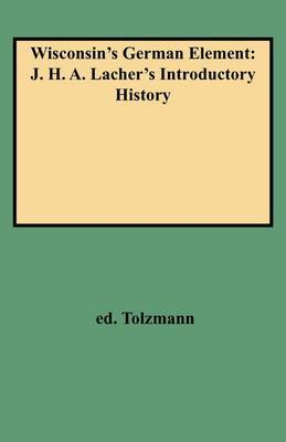 Wisconsin's German Element: J. H. A. Lacher's Introductory History