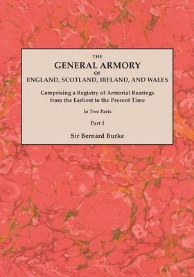 The General Armory of England, Scotland, Ireland, and Wales; Comprising a Registry of Armorial Bearings from the Earliest to the Present Time. with a Supplement. Reprint of the Last Edition of 1884. in Two Parts. Part I