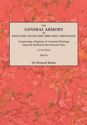 The General Armory of England, Scotland, Ireland, and Wales; Comprising a Registry of Armorial Bearings from the Earliest to the Present Time. with a Supplement. Reprint of the Last Edition of 1884. in Two Parts. Part II
