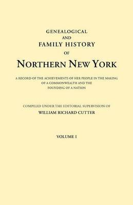 Genealogical and Family History of Northern New York. a Record of the Achievements of Her People in the Making of a Commonwealth and the Founding of a Nation. in Three Volumes. Volume I