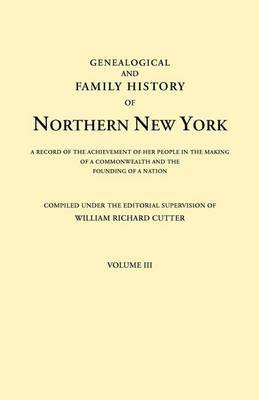 Genealogical and Family History of Northern New York. a Record of the Achievements of Her People in the Making of a Commonwealth and the Founding of a Nation. in Three Volumes. Volume III