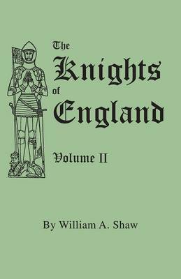The Knights of England. a Complete Record from the Earliest Time to the Present Day of the Knights of All the Orders of Chivalry in England, Scotland, and Ireland, and of Knights Bachelors. Volume II. (Includes Index to Volumes I & II)