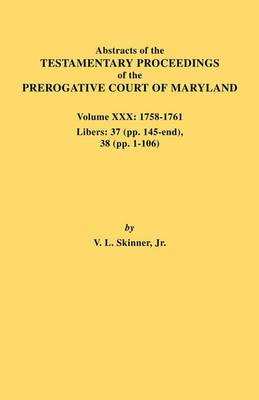 Abstracts of the Testamentary Proceedings of the Prerogative Court of Maryland. Volume XXX, 1758-1761. Libers: 37 (Pp. 145-End); 38 (Pp. 1-106)