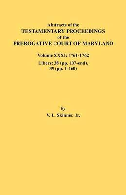 Abstracts of the Testamentary Proceedings of the Prerogative Court of Maryland. Volume XXXI: 1761-1762. Libers: 38 (pp.107-end), 39 (pp. 1-160)