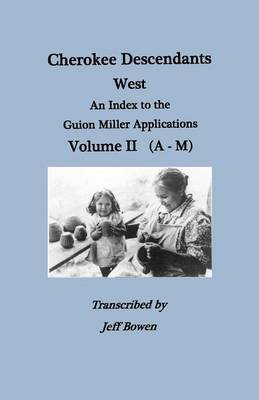 Cherokee Descendants: West. An Index to the Guion Miller Applications. Volume II (A-M)