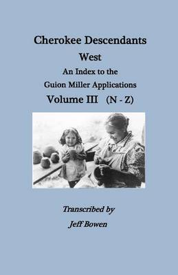 Cherokee Descendants: West. An Index to the Guion Miller Applications. Volume III (N-Z)