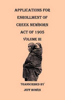 Applications for Enrollment of Creek Newborn: Act of 1905. Volume III