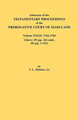 Abstracts of the Testamentary Proceedings of the Prerogative Court of Maryland. Volume XXXII: 1762-1764. Libers: 39 (Pp. 161-End), 40 (Pp. 1-153)