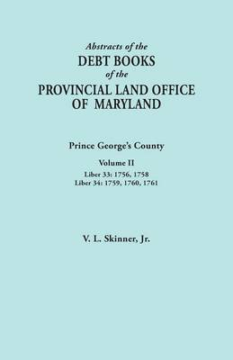 Abstracts of the Debt Books of the Provincial Land Office of Maryland: Prince George's County, Volume II. Liber 33: 1756, 1758; Liber 34: 1759, 1760,