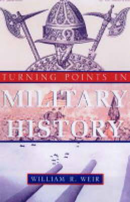 Turning Points in Military History: Weapons,Tactics and Warfare Objectives That Changed the Way Wars are Fought