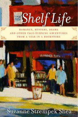 Shelf Life: Romance, Mystery, Drama and Other Page-Turning Adventures from a Year in a Bookstore
