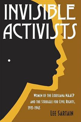 Invisible Activists: Women of the Louisiana NAACP and the Struggle for Civil Rights, 1915-1945