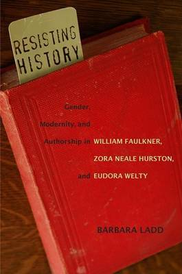 Resisting History: Gender, Modernity, and Authorship in William Faulkner, Zora Neale Hurston, and Eudora Welty