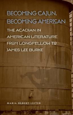 Becoming Cajun, Becoming American: The Acadian in American Literature from Longfellow to James Lee Burke