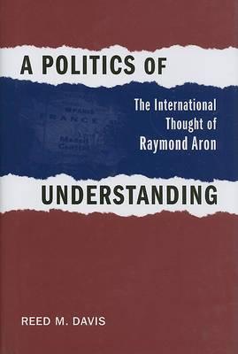 A Politics of Understanding: The International Thought of Raymond Aron
