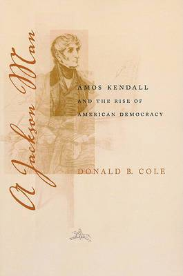 A Jackson Man: Amos Kendall and the Rise of American Democracy