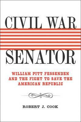 Civil War Senator: William Pitt Fessenden and the Fight to Save the American Republic