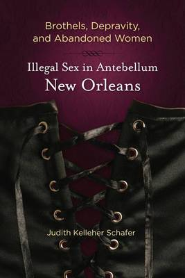Brothels, Depravity, and Abandoned Women: Illegal Sex in Antebellum New Orleans