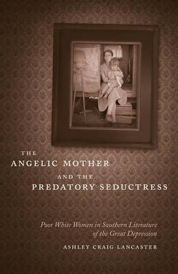 The Angelic Mother and the Predatory Seductress: Poor White Women in Southern Literature of the Great Depression