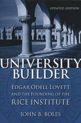 University Builder: Edgar Odell Lovett and the Founding of the Rice Institute