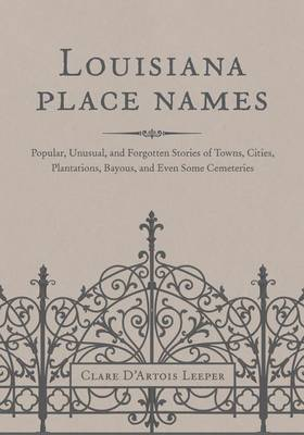 Louisiana Place Names: Popular, Unusual, and Forgotten Stories of Towns, Cities, Plantations, Bayous, and Even Some Cemeteries