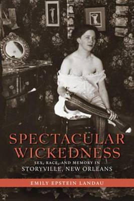 Spectacular Wickedness: Sex, Race, and Memory in Storyville, New Orleans