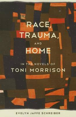 Race Trauma, and Home in the Novels of Toni Morrison