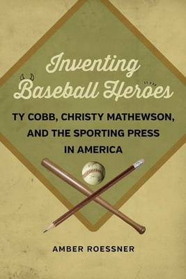 Inventing Baseball Heroes: Ty Cobb, Christy Mathewson, and the Sporting Press in America